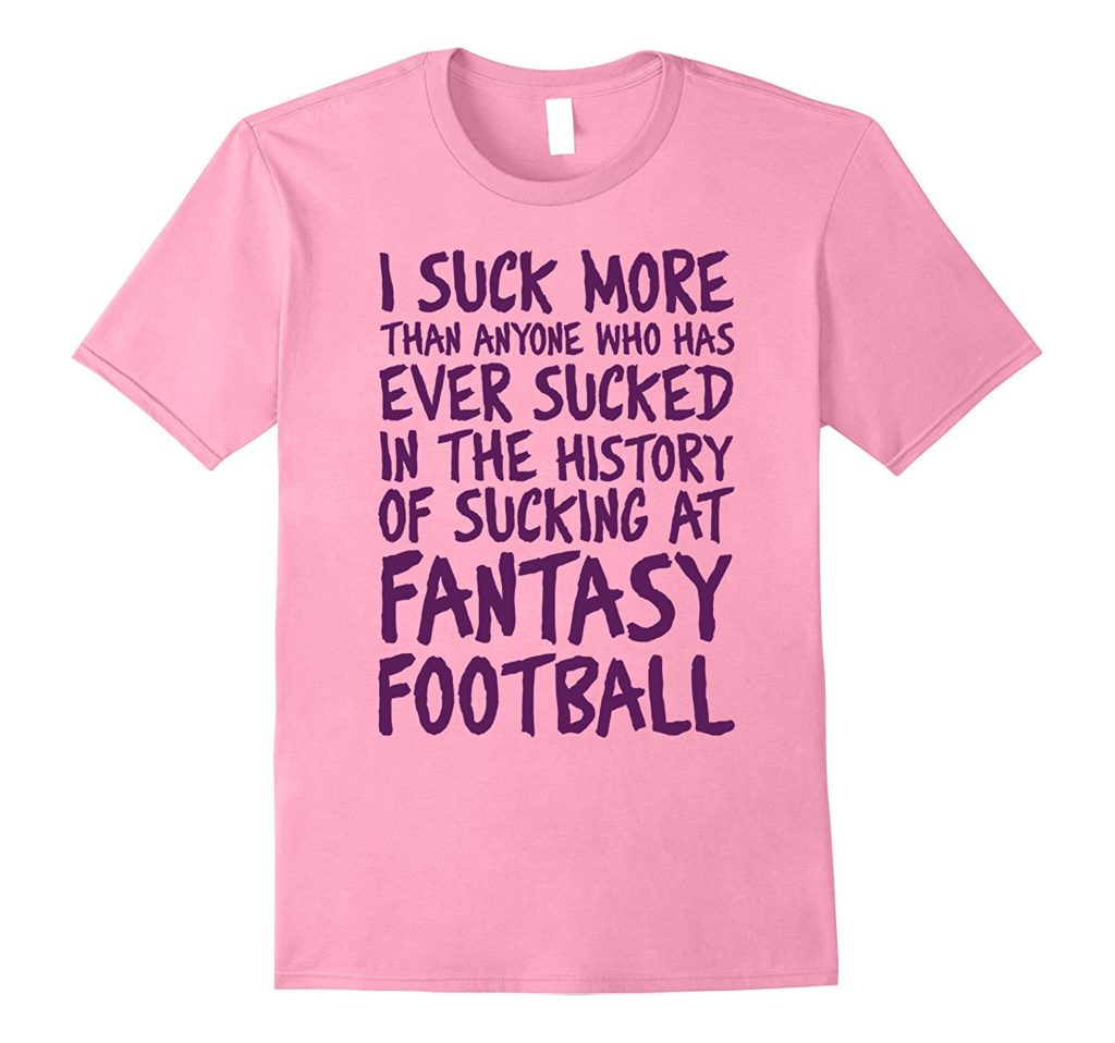Suck more than any fantasy football ever - humiliating shirt