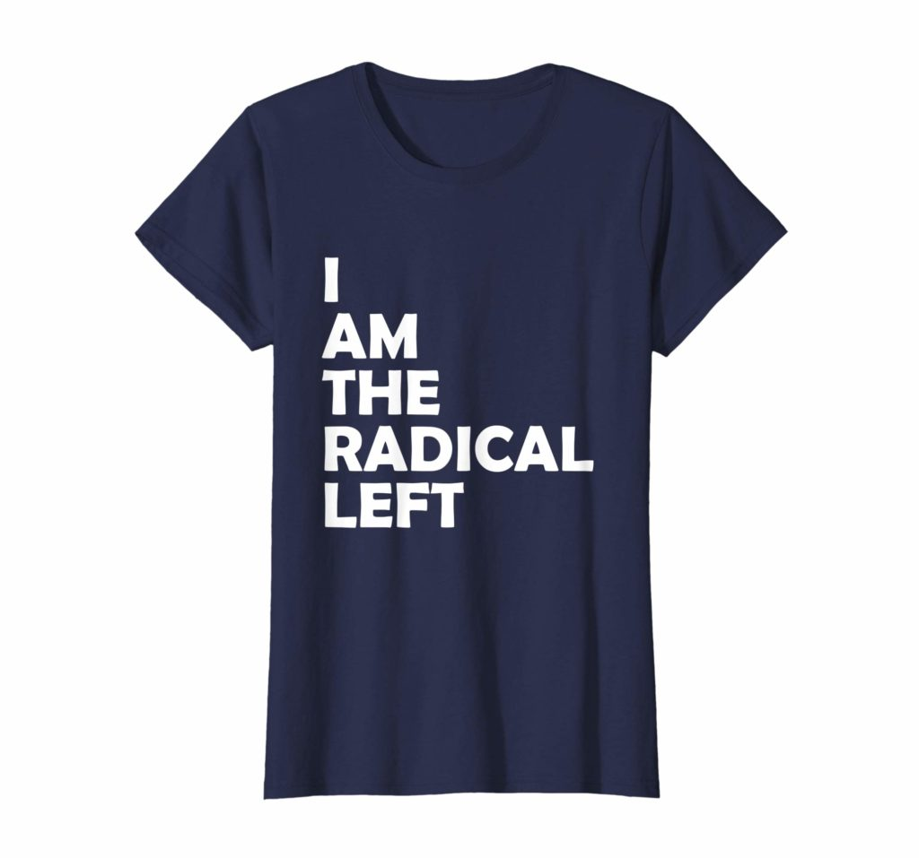 I Am the Radical Left Shirt for Bernie Sanders 2020 Supporters